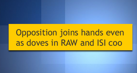 Opposition joins hands even as doves in RAW and ISI coo